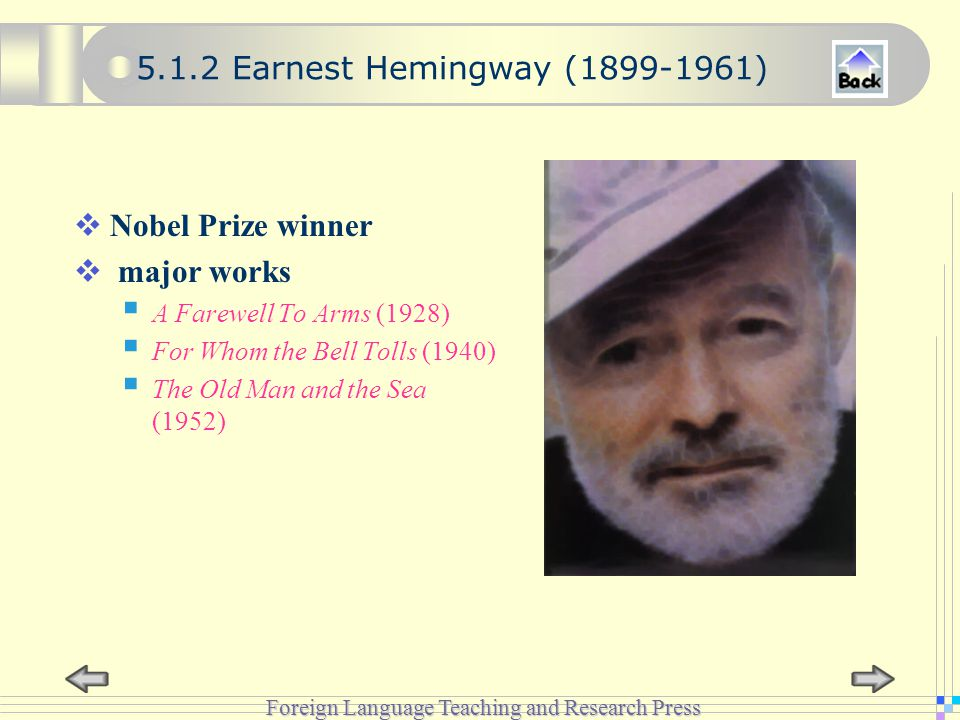 Foreign Language Teaching and Research Press 5.1.2 Earnest Hemingway (1899-1961)  Nobel Prize winner  major works  A Farewell To Arms (1928)  For Whom the Bell Tolls (1940)  The Old Man and the Sea (1952)