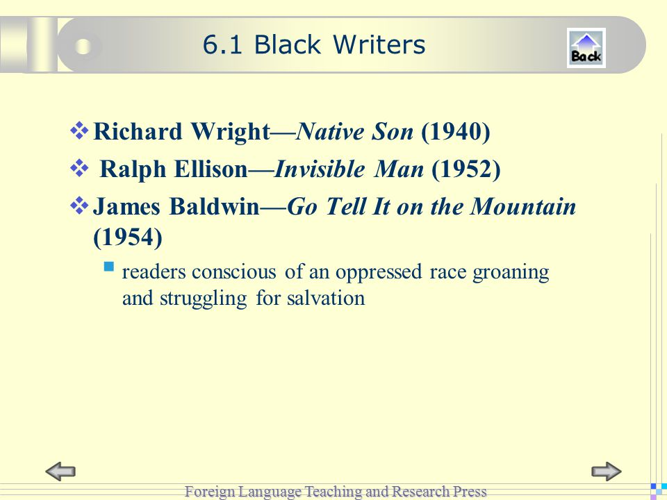 Foreign Language Teaching and Research Press 6.1 Black Writers  Richard Wright—Native Son (1940)  Ralph Ellison—Invisible Man (1952)  James Baldwin—Go Tell It on the Mountain (1954)  readers conscious of an oppressed race groaning and struggling for salvation