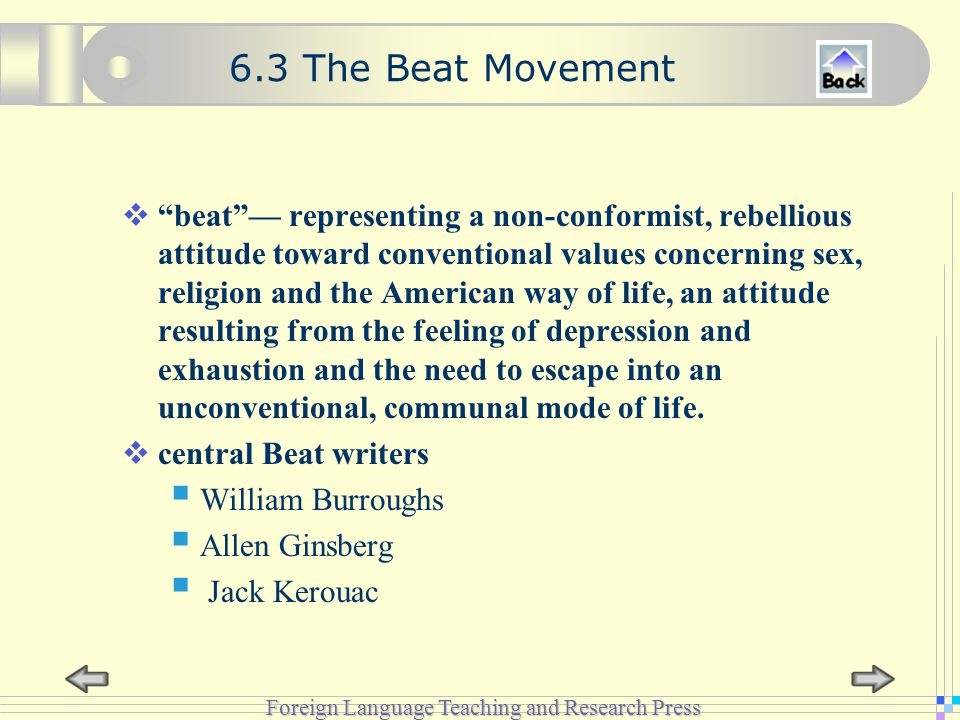 Foreign Language Teaching and Research Press 6.3 The Beat Movement  beat — representing a non-conformist, rebellious attitude toward conventional values concerning sex, religion and the American way of life, an attitude resulting from the feeling of depression and exhaustion and the need to escape into an unconventional, communal mode of life.