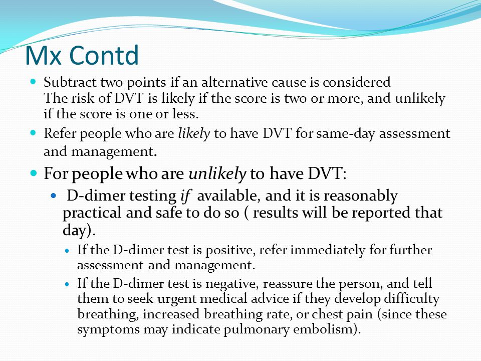Mx Contd Subtract two points if an alternative cause is considered The risk of DVT is likely if the score is two or more, and unlikely if the score is one or less.