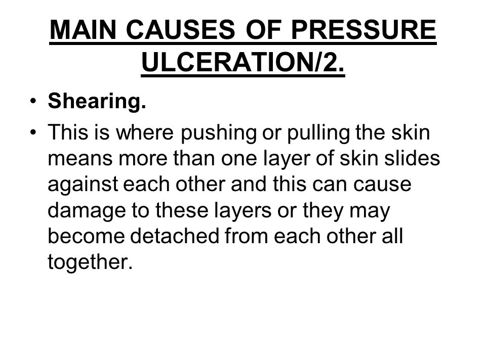 MAIN CAUSES OF PRESSURE ULCERATION. Pressure. A perpendicular load of force exerted on a unit of area (this could be a patients body weight bearing do