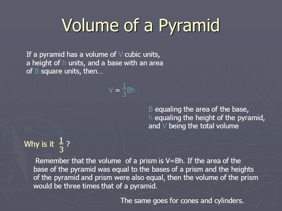 Volume of a Pyramid If a pyramid has a volume of V cubic units, a height of h units, and a base with an area of B square units, then… 1 3 1 3 V = Bh B equaling the area of the base, h equaling the height of the pyramid, and V being the total volume Why is it .