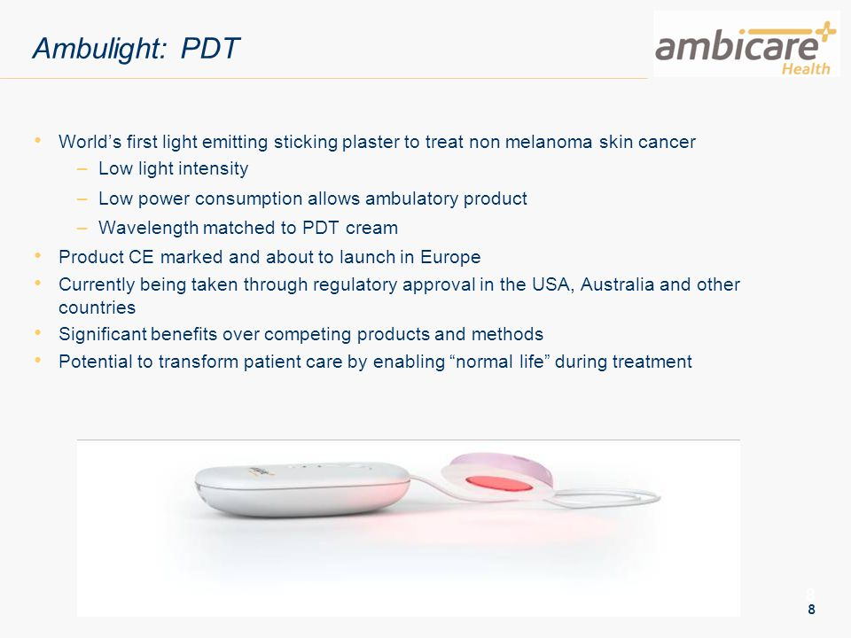 8 8 Ambulight: PDT World's first light emitting sticking plaster to treat non melanoma skin cancer –Low light intensity –Low power consumption allows