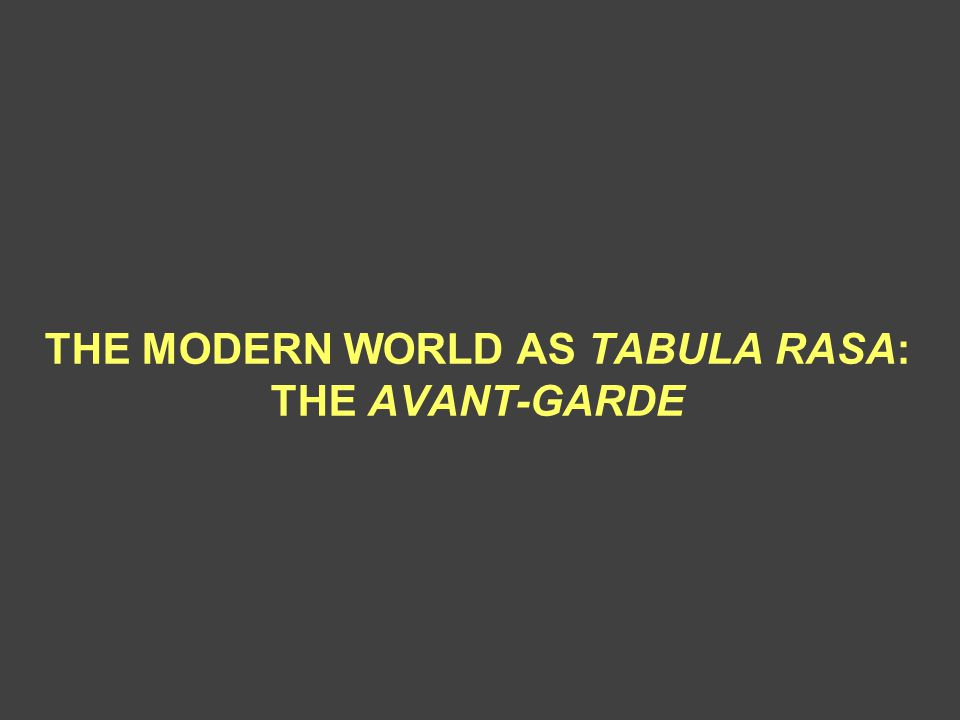 THE MODERN WORLD AS TABULA RASA: THE AVANT-GARDE