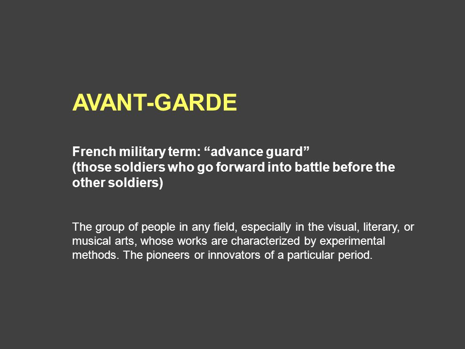 AVANT-GARDE French military term: advance guard (those soldiers who go forward into battle before the other soldiers) The group of people in any field, especially in the visual, literary, or musical arts, whose works are characterized by experimental methods.