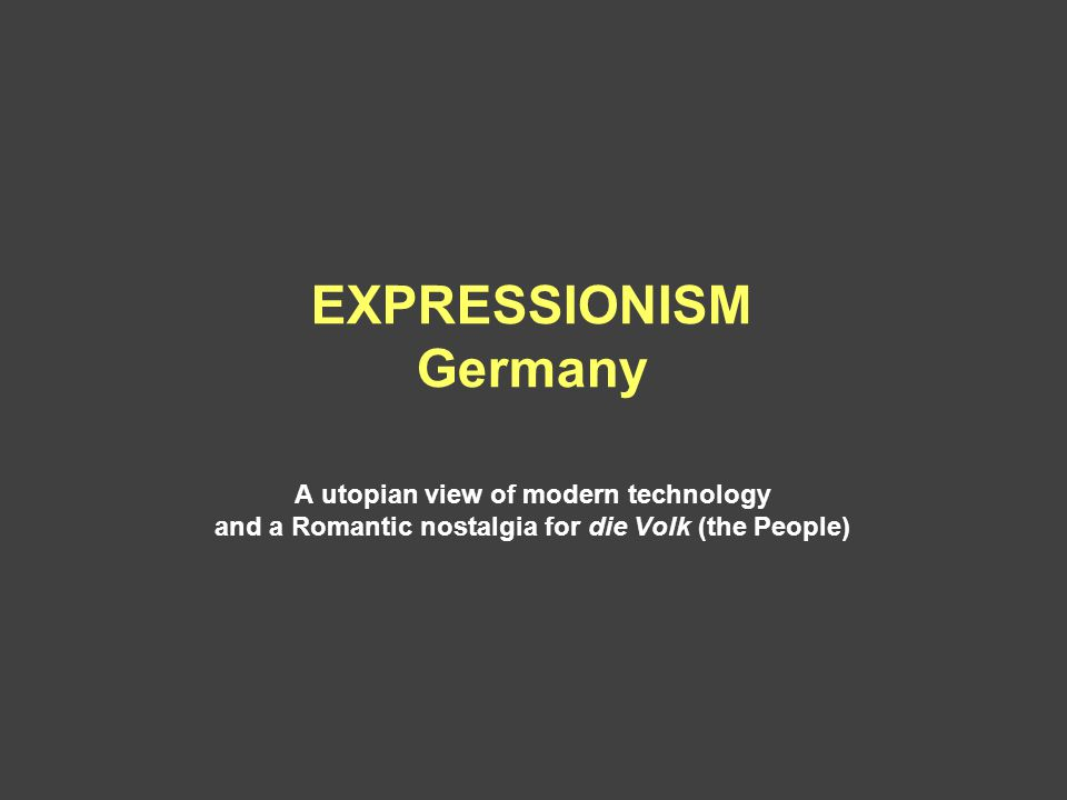 EXPRESSIONISM Germany A utopian view of modern technology and a Romantic nostalgia for die Volk (the People)