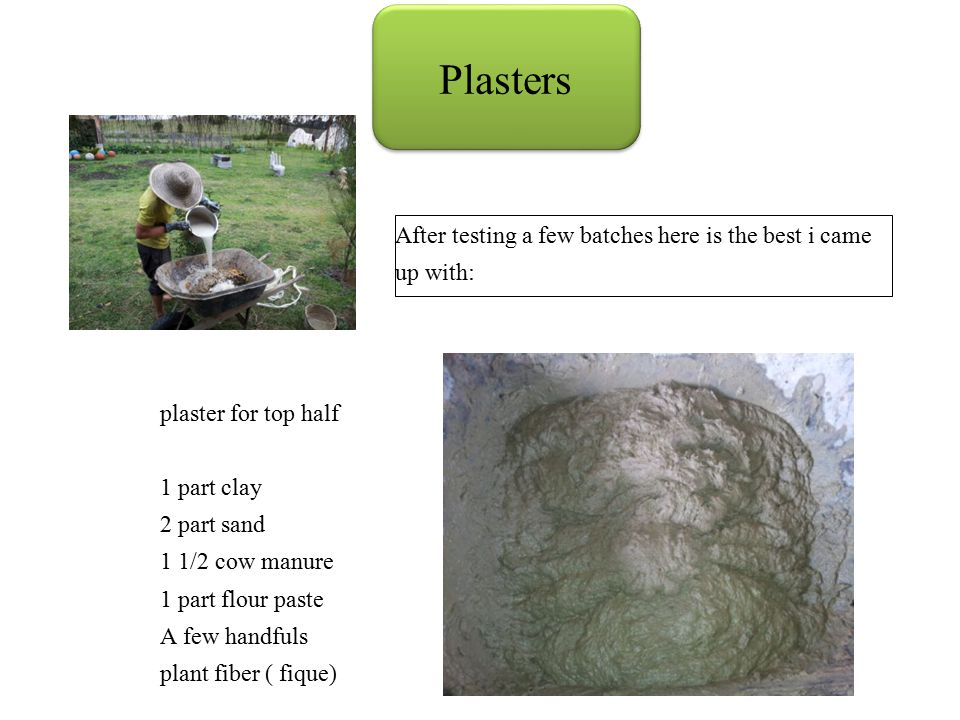 After testing a few batches here is the best i came up with: plaster for top half 1 part clay 2 part sand 1 1/2 cow manure 1 part flour paste A few handfuls plant fiber ( fique)