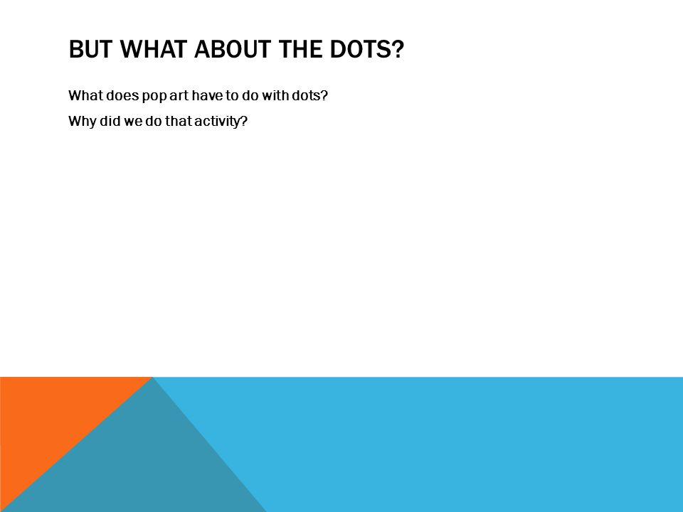 BUT WHAT ABOUT THE DOTS What does pop art have to do with dots Why did we do that activity