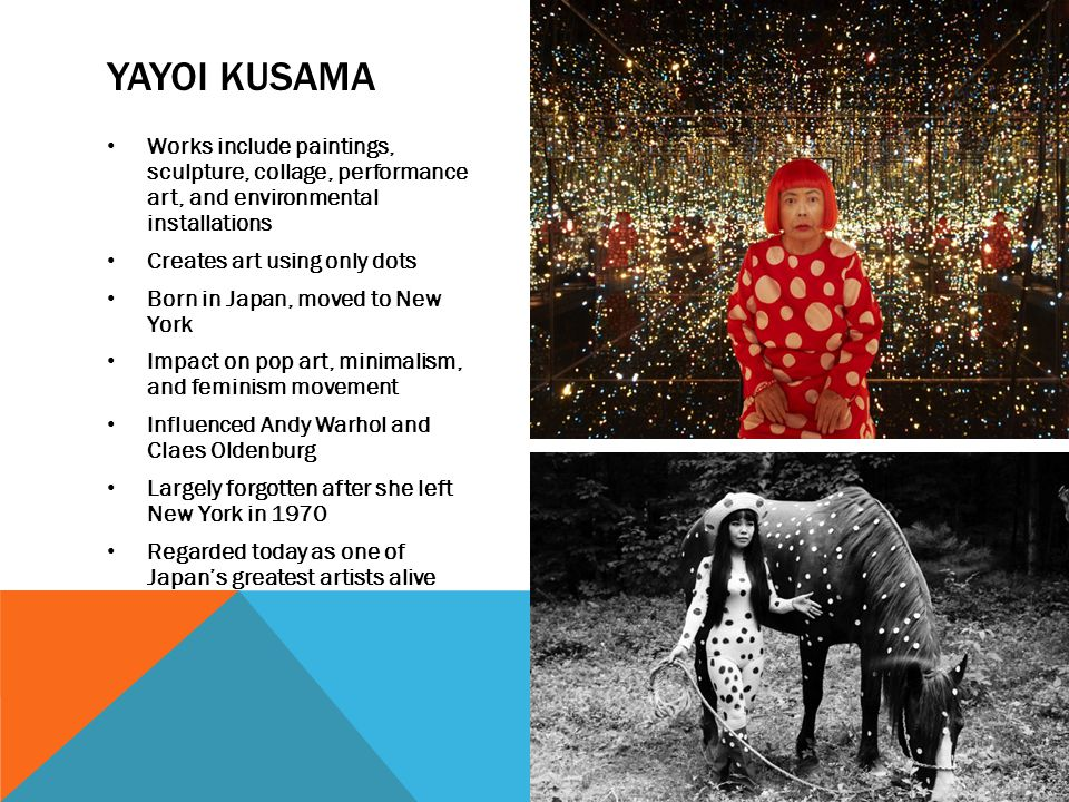 YAYOI KUSAMA Works include paintings, sculpture, collage, performance art, and environmental installations Creates art using only dots Born in Japan, moved to New York Impact on pop art, minimalism, and feminism movement Influenced Andy Warhol and Claes Oldenburg Largely forgotten after she left New York in 1970 Regarded today as one of Japan's greatest artists alive
