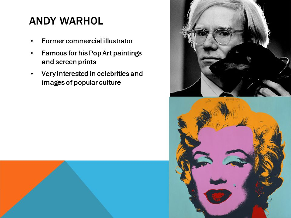 ANDY WARHOL Former commercial illustrator Famous for his Pop Art paintings and screen prints Very interested in celebrities and images of popular cult