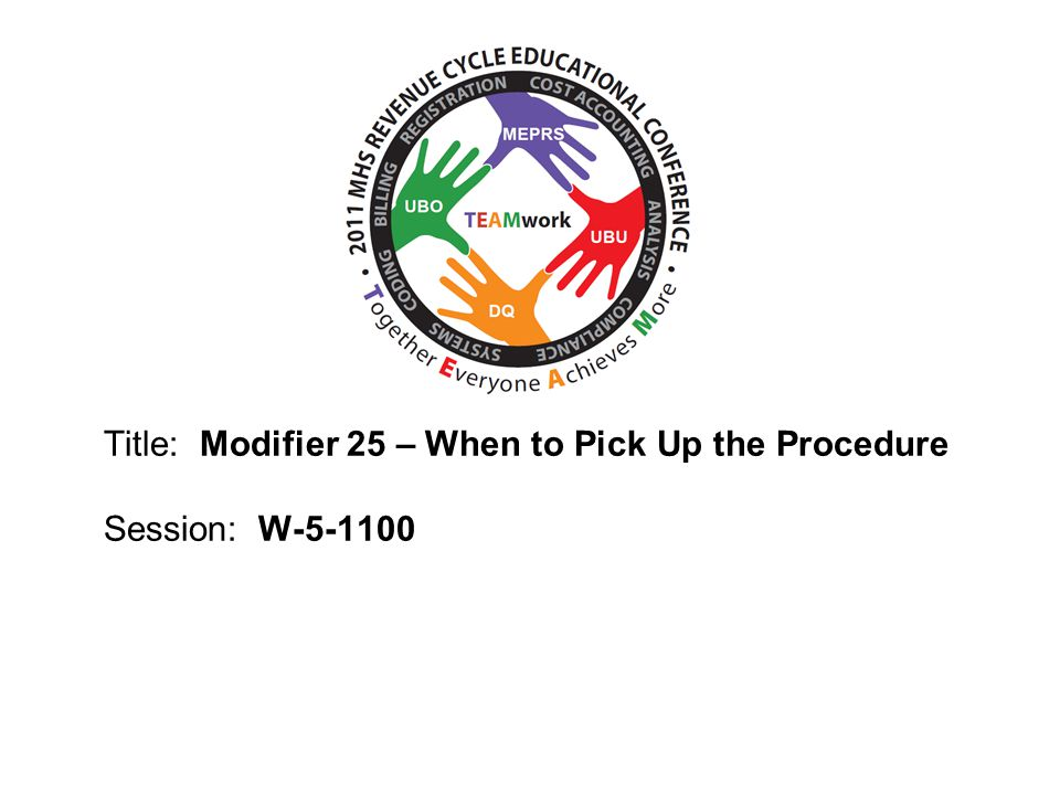 2010 UBO/UBU Conference Title: Modifier 25 – When to Pick Up the Procedure Session: W-5-1100