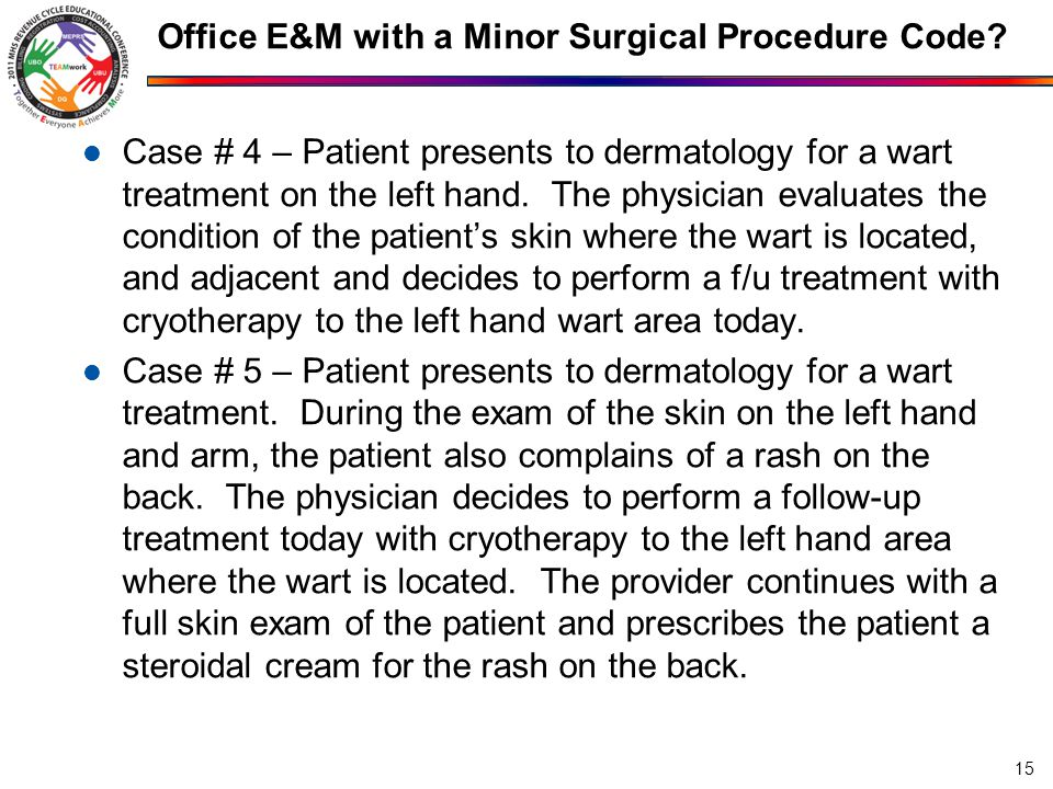Office E&M with a Minor Surgical Procedure Code? Case # 4 – Patient presents to dermatology for a wart treatment on the left hand. The physician evalu