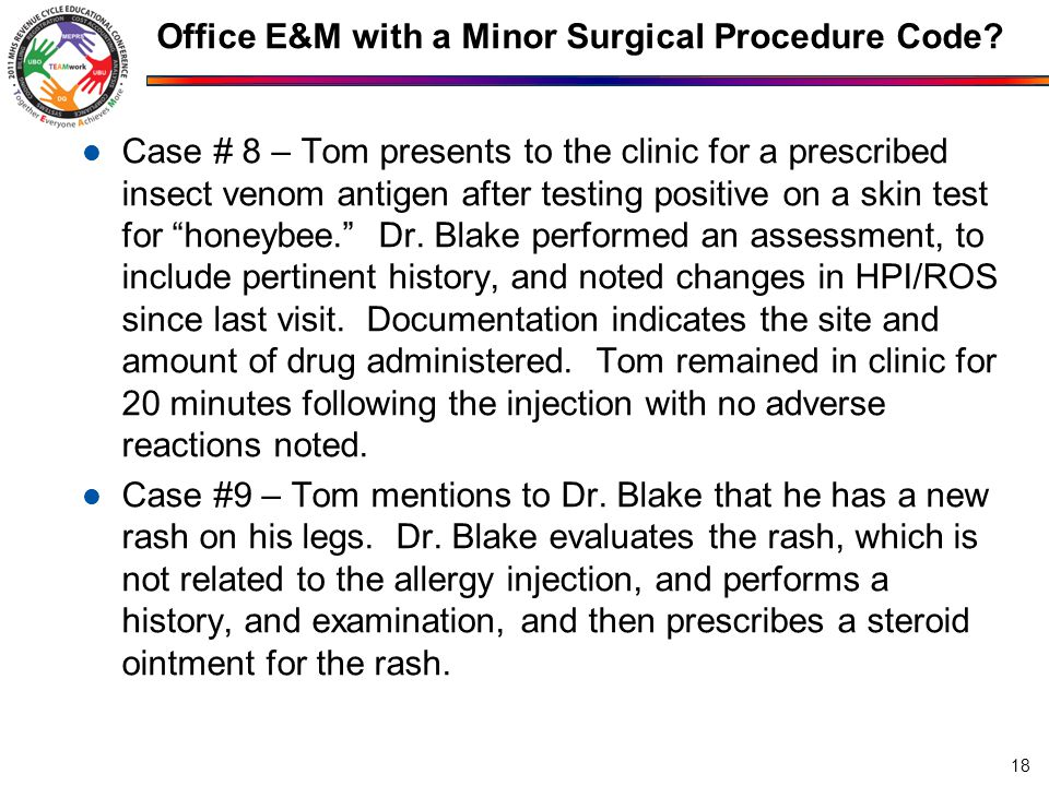 Office E&M with a Minor Surgical Procedure Code? Case # 8 – Tom presents to the clinic for a prescribed insect venom antigen after testing positive on