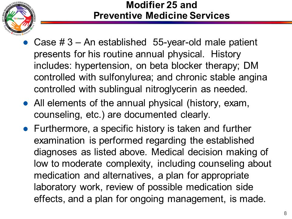 Modifier 25 and Preventive Medicine Services Case # 3 – An established 55-year-old male patient presents for his routine annual physical. History incl