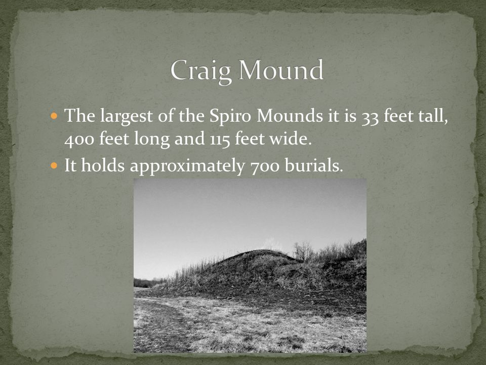 The largest of the Spiro Mounds it is 33 feet tall, 400 feet long and 115 feet wide.