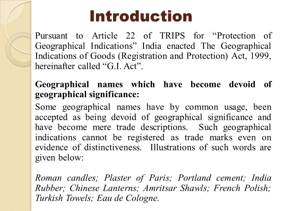Introduction Pursuant to Article 22 of TRIPS for Protection of Geographical Indications India enacted The Geographical Indications of Goods (Registration and Protection) Act, 1999, hereinafter called G.I.