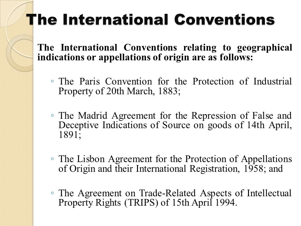 The International Conventions The International Conventions relating to geographical indications or appellations of origin are as follows: ◦ The Paris