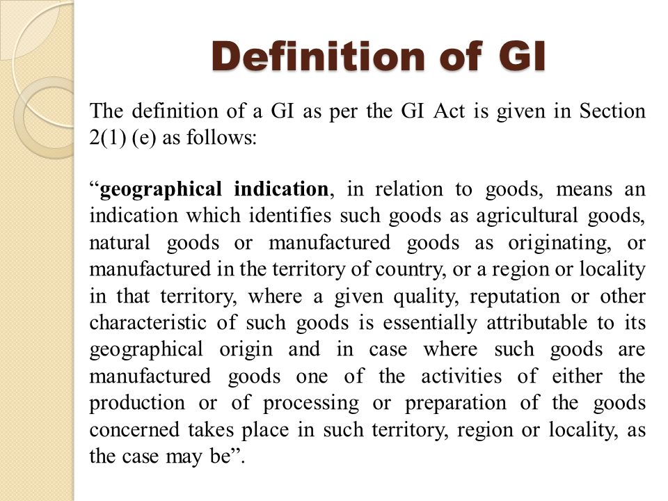 Definition of GI The definition of a GI as per the GI Act is given in Section 2(1) (e) as follows: geographical indication, in relation to goods, means an indication which identifies such goods as agricultural goods, natural goods or manufactured goods as originating, or manufactured in the territory of country, or a region or locality in that territory, where a given quality, reputation or other characteristic of such goods is essentially attributable to its geographical origin and in case where such goods are manufactured goods one of the activities of either the production or of processing or preparation of the goods concerned takes place in such territory, region or locality, as the case may be .
