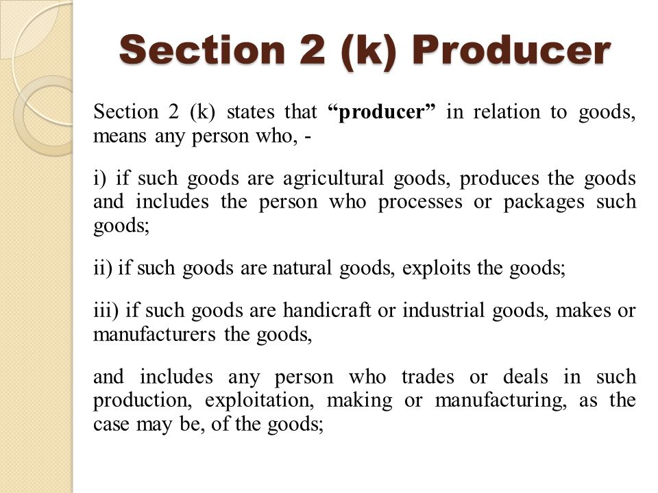 Section 2 (k) Producer Section 2 (k) states that producer in relation to goods, means any person who, - i) if such goods are agricultural goods, produces the goods and includes the person who processes or packages such goods; ii) if such goods are natural goods, exploits the goods; iii) if such goods are handicraft or industrial goods, makes or manufacturers the goods, and includes any person who trades or deals in such production, exploitation, making or manufacturing, as the case may be, of the goods;