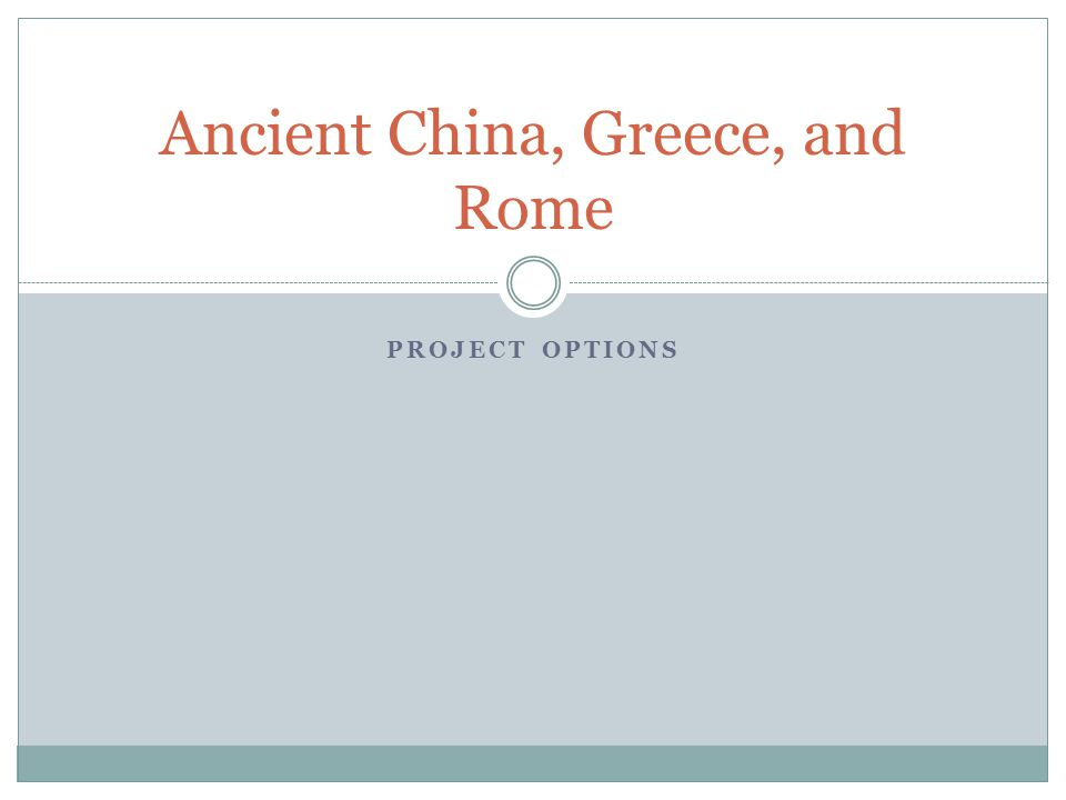 PROJECT OPTIONS Ancient China, Greece, and Rome
