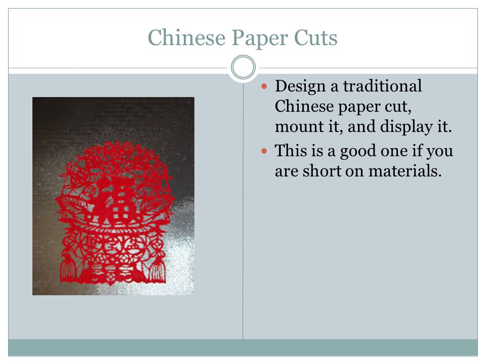 Chinese Paper Cuts Design a traditional Chinese paper cut, mount it, and display it. This is a good one if you are short on materials.