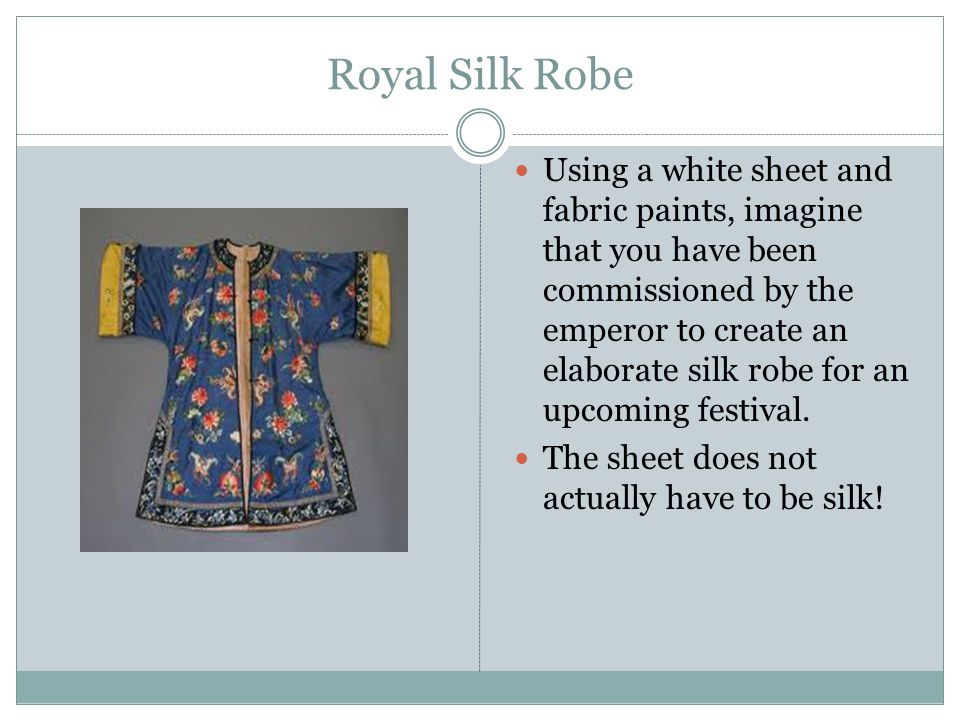 Royal Silk Robe Using a white sheet and fabric paints, imagine that you have been commissioned by the emperor to create an elaborate silk robe for an