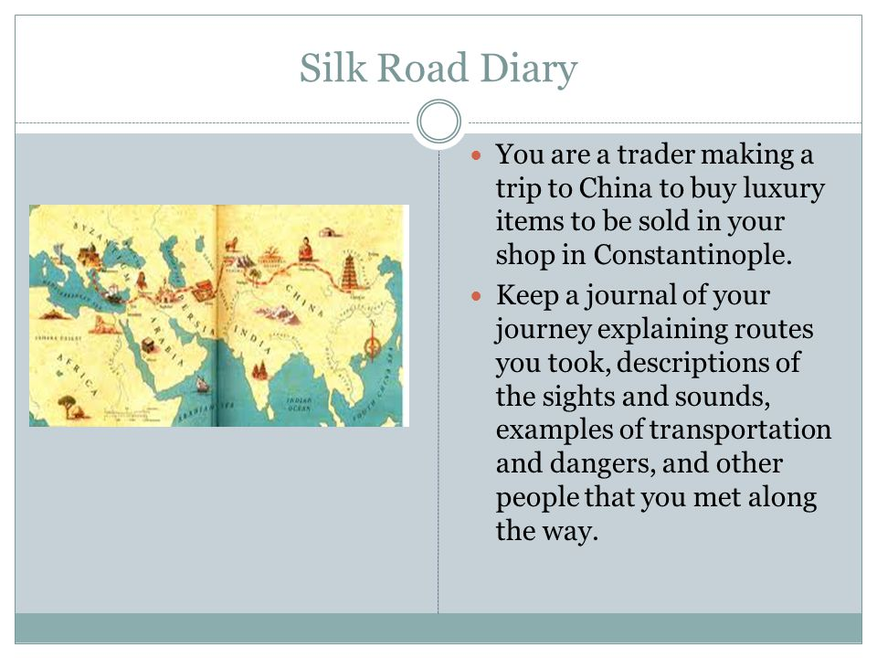 Silk Road Diary You are a trader making a trip to China to buy luxury items to be sold in your shop in Constantinople. Keep a journal of your journey