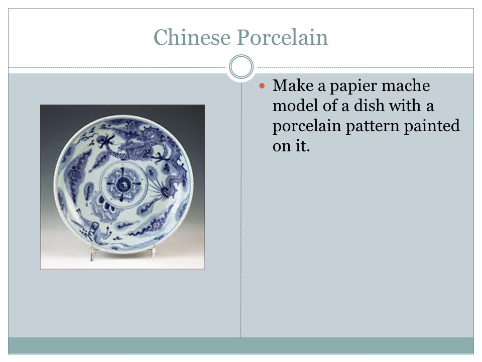 Chinese Porcelain Make a papier mache model of a dish with a porcelain pattern painted on it.