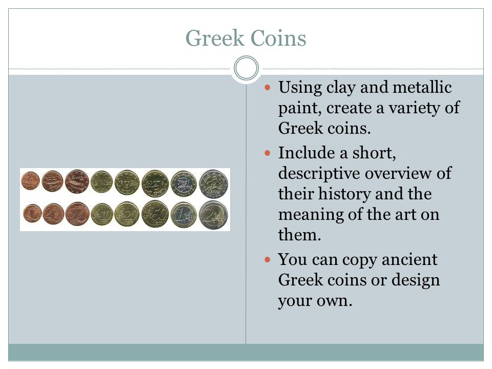 Greek Coins Using clay and metallic paint, create a variety of Greek coins. Include a short, descriptive overview of their history and the meaning of