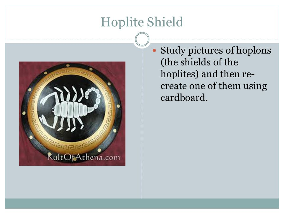 Hoplite Shield Study pictures of hoplons (the shields of the hoplites) and then re- create one of them using cardboard.