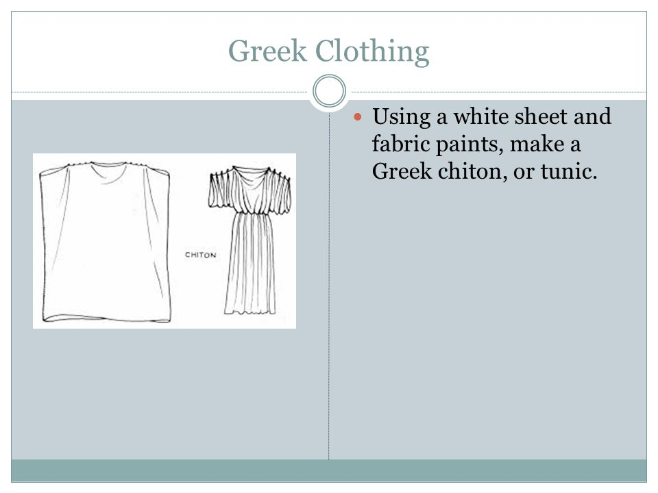 Greek Clothing Using a white sheet and fabric paints, make a Greek chiton, or tunic.