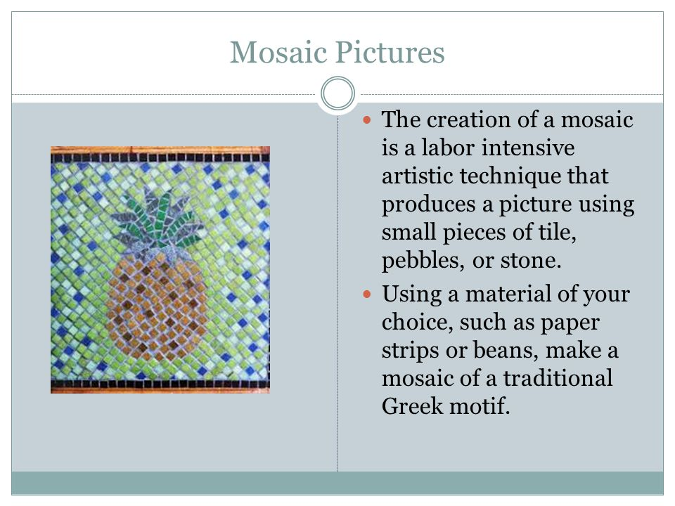 Mosaic Pictures The creation of a mosaic is a labor intensive artistic technique that produces a picture using small pieces of tile, pebbles, or stone