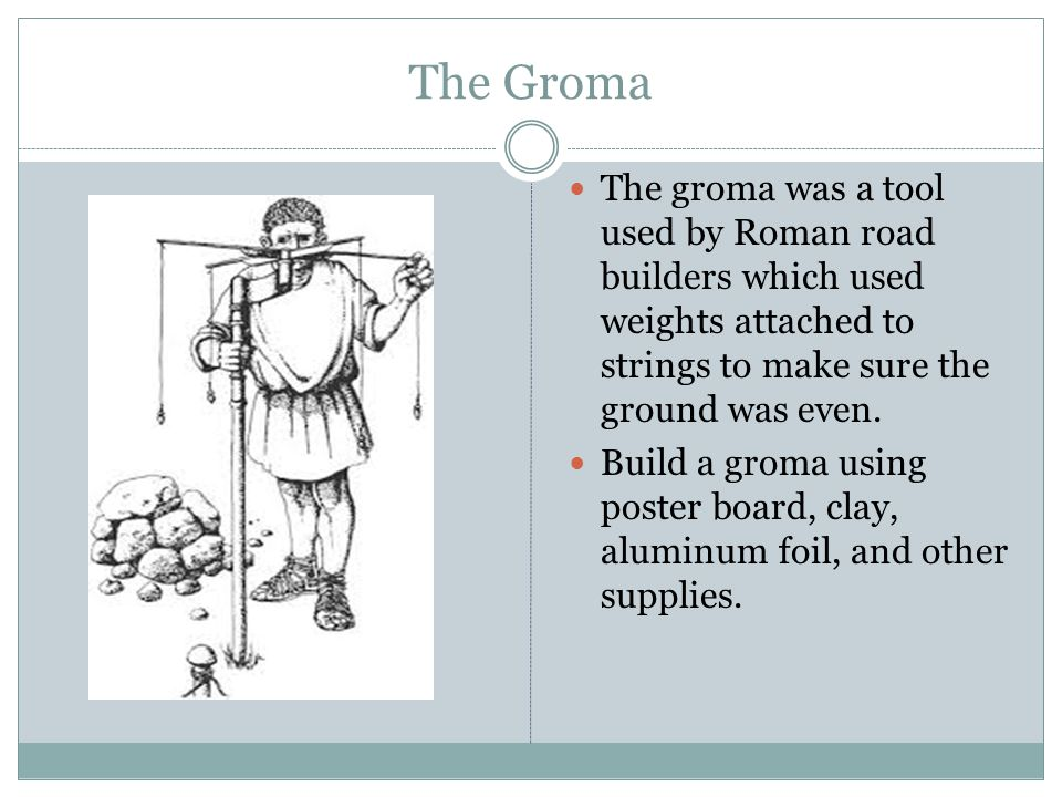 The Groma The groma was a tool used by Roman road builders which used weights attached to strings to make sure the ground was even. Build a groma usin