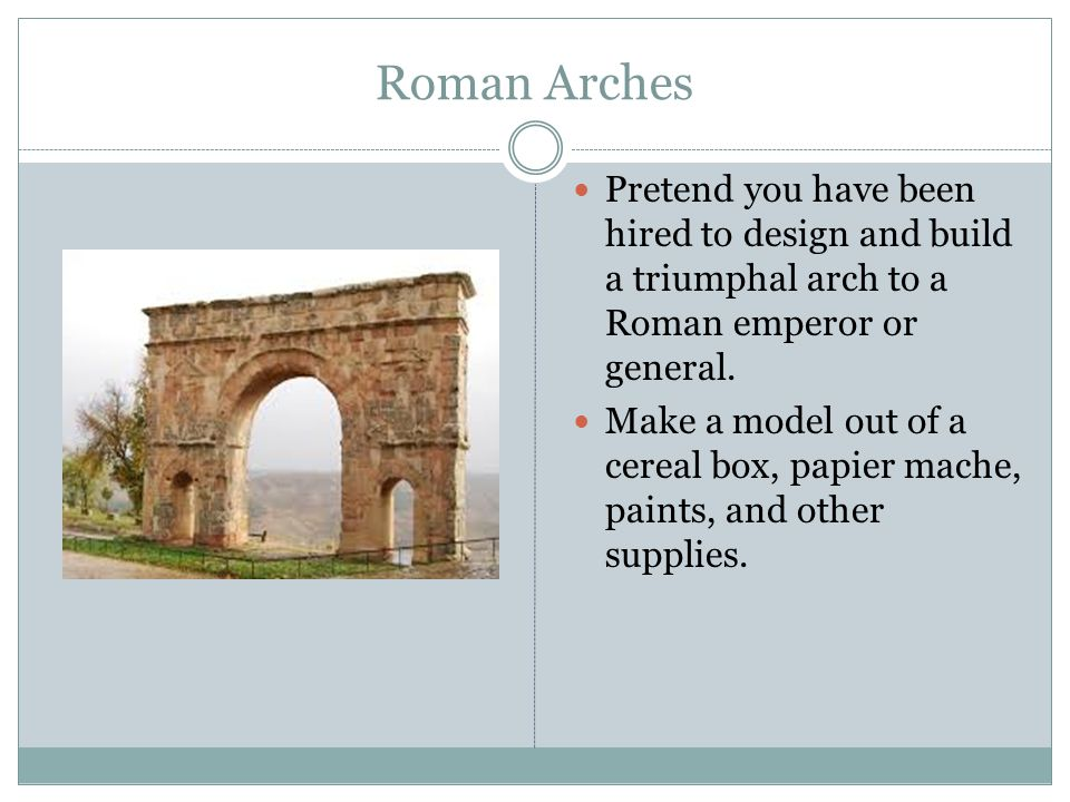 Roman Arches Pretend you have been hired to design and build a triumphal arch to a Roman emperor or general. Make a model out of a cereal box, papier