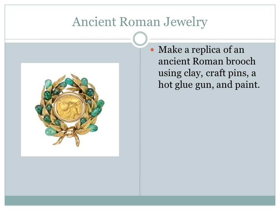 Ancient Roman Jewelry Make a replica of an ancient Roman brooch using clay, craft pins, a hot glue gun, and paint.