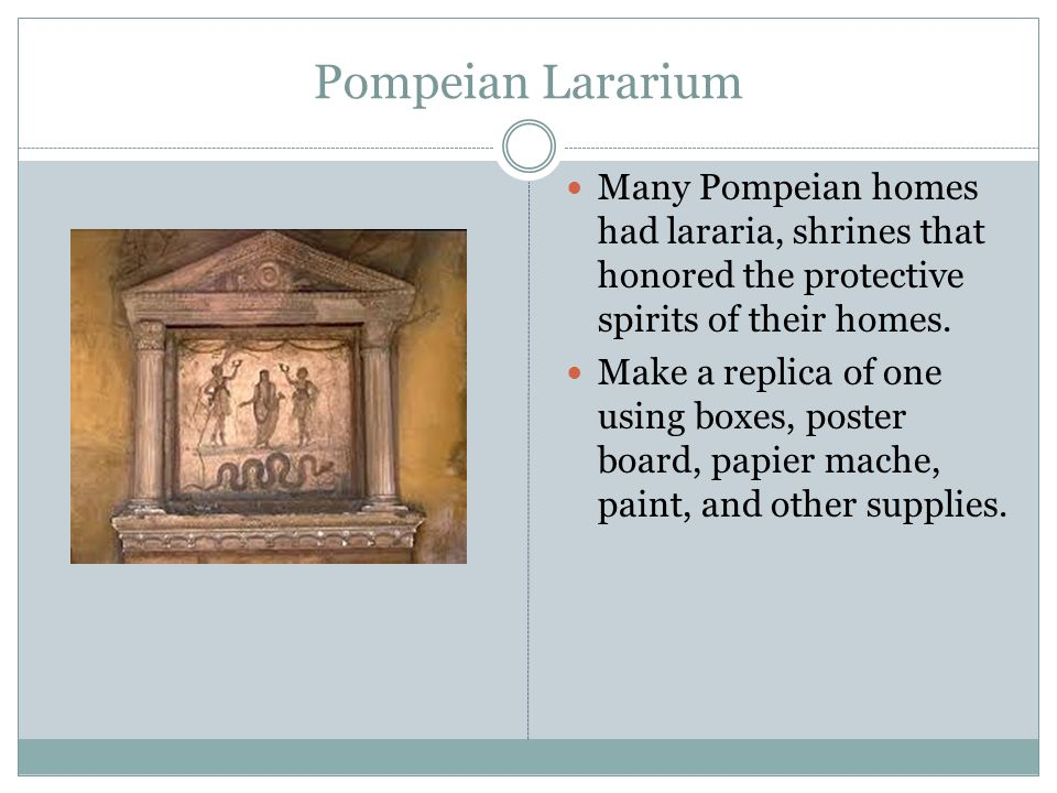 Pompeian Lararium Many Pompeian homes had lararia, shrines that honored the protective spirits of their homes. Make a replica of one using boxes, post