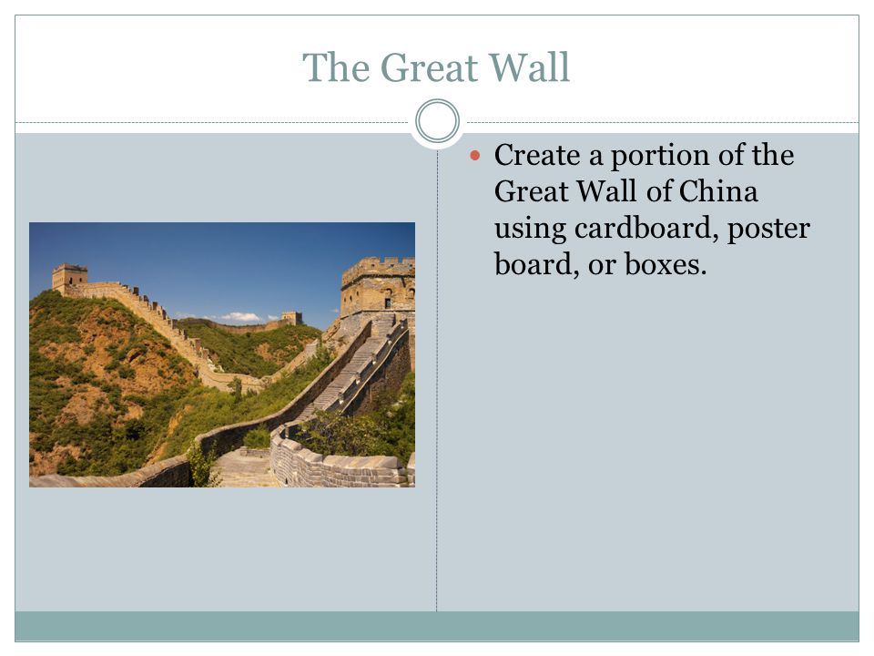 The Great Wall Create a portion of the Great Wall of China using cardboard, poster board, or boxes.