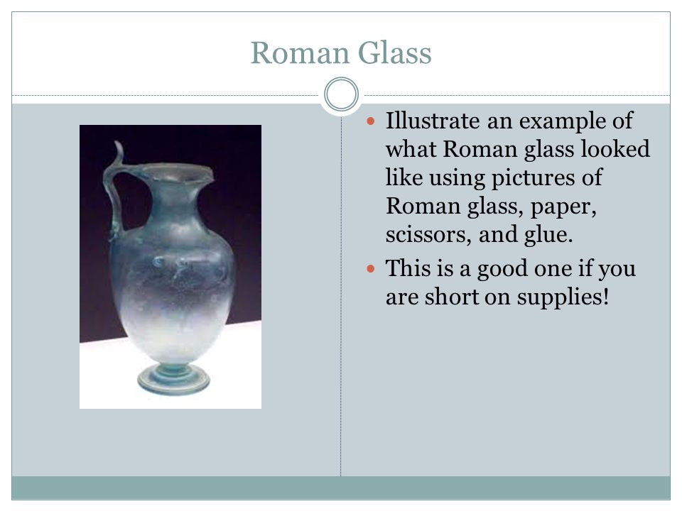 Roman Glass Illustrate an example of what Roman glass looked like using pictures of Roman glass, paper, scissors, and glue. This is a good one if you