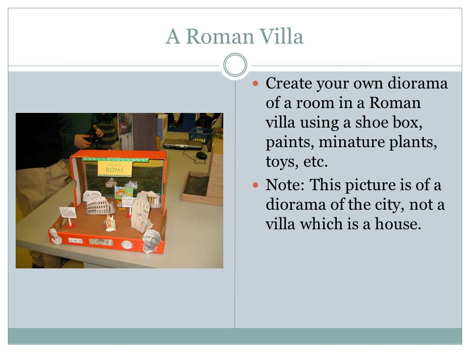 A Roman Villa Create your own diorama of a room in a Roman villa using a shoe box, paints, minature plants, toys, etc. Note: This picture is of a dior