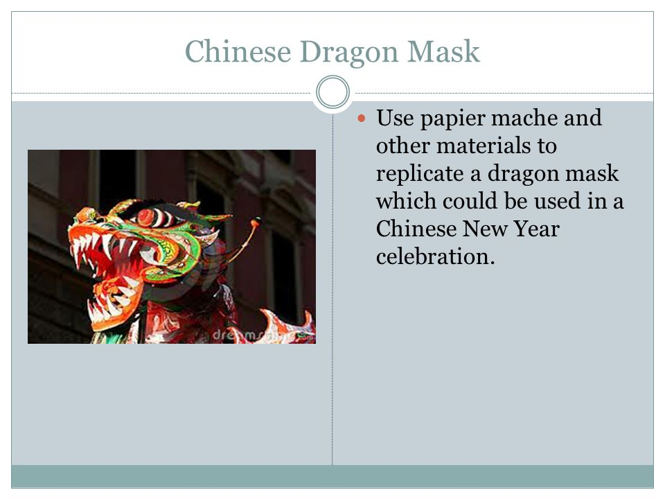 Chinese Dragon Mask Use papier mache and other materials to replicate a dragon mask which could be used in a Chinese New Year celebration.