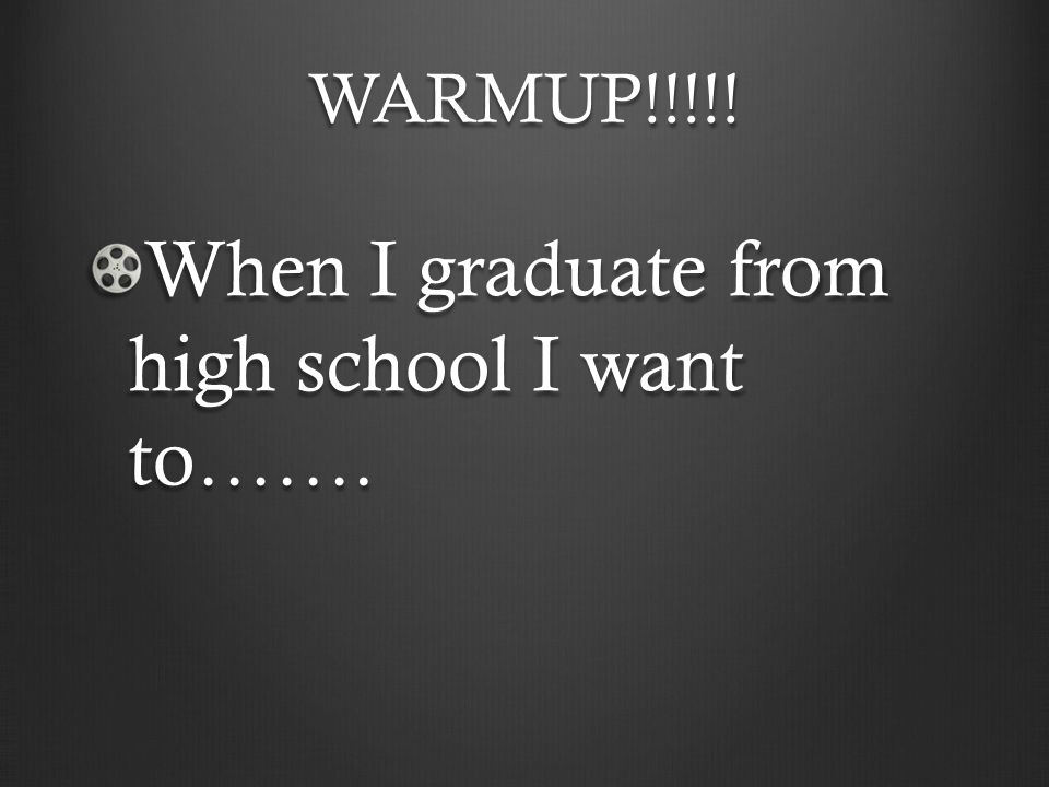 WARMUP!!!!! When I graduate from high school I want to…….