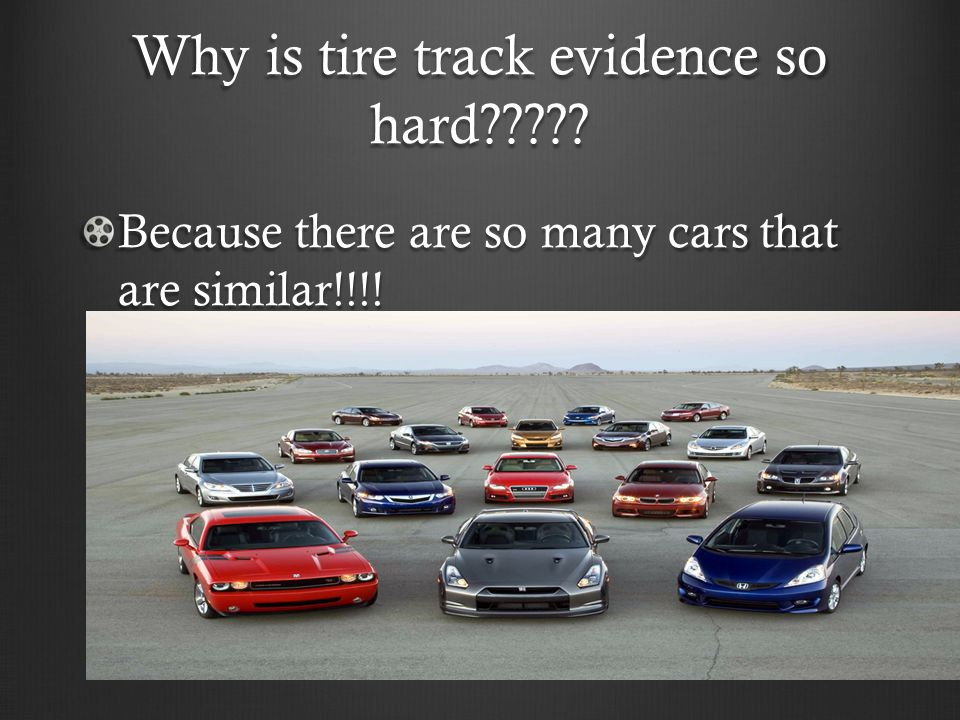 Why is tire track evidence so hard????? Because there are so many cars that are similar!!!!