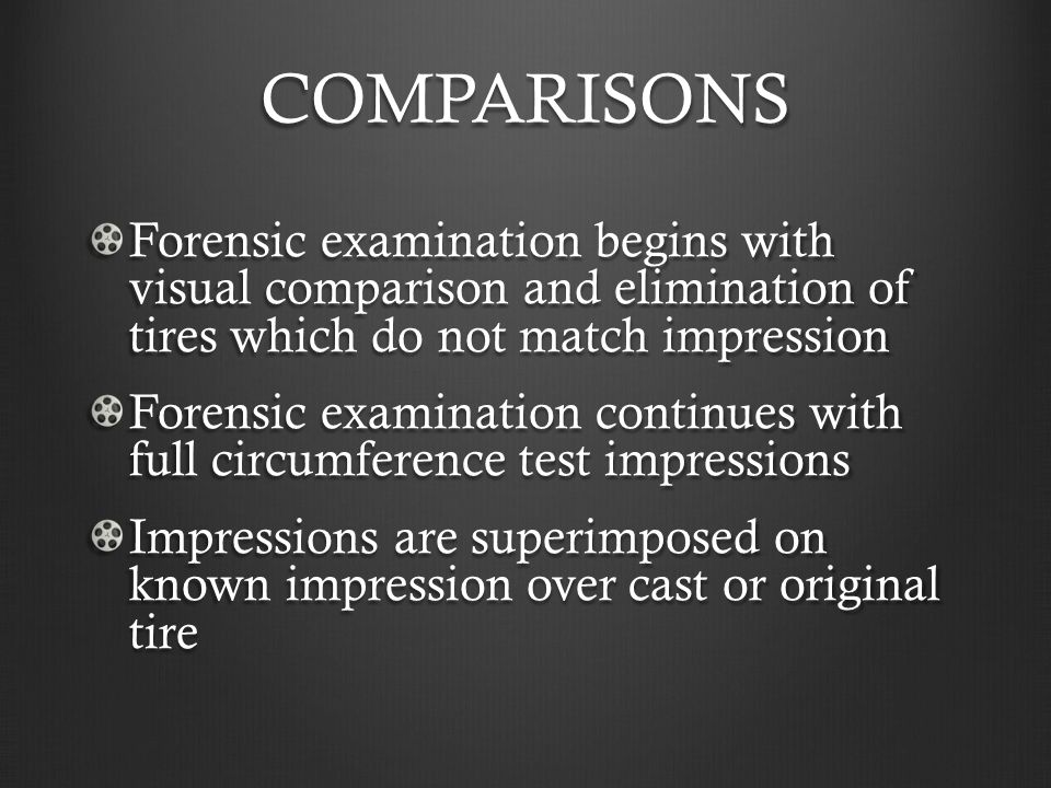 COMPARISONS Forensic examination begins with visual comparison and elimination of tires which do not match impression Forensic examination continues w