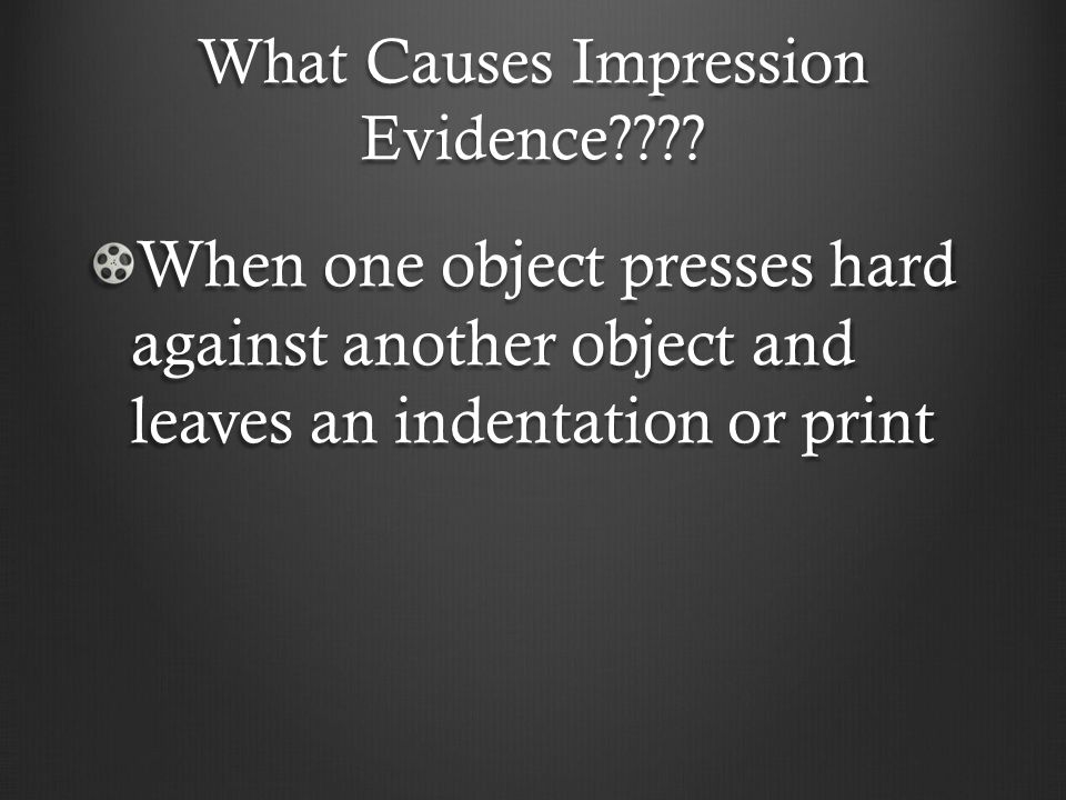 What Causes Impression Evidence???? When one object presses hard against another object and leaves an indentation or print