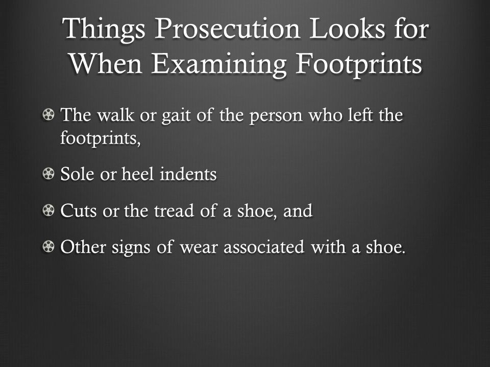 Things Prosecution Looks for When Examining Footprints The walk or gait of the person who left the footprints, Sole or heel indents Cuts or the tread