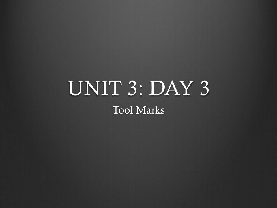 UNIT 3: DAY 3 Tool Marks