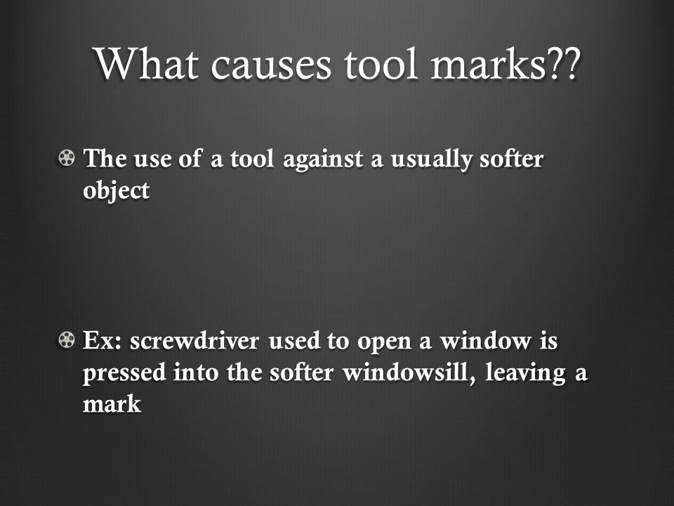 What causes tool marks?? The use of a tool against a usually softer object Ex: screwdriver used to open a window is pressed into the softer windowsill