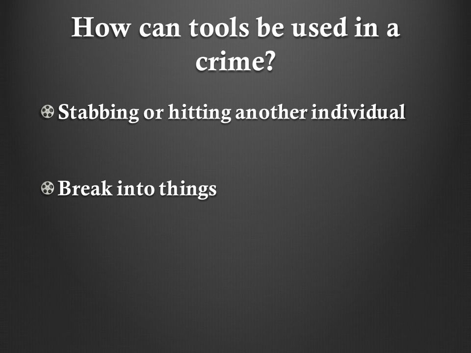 How can tools be used in a crime? Stabbing or hitting another individual Break into things