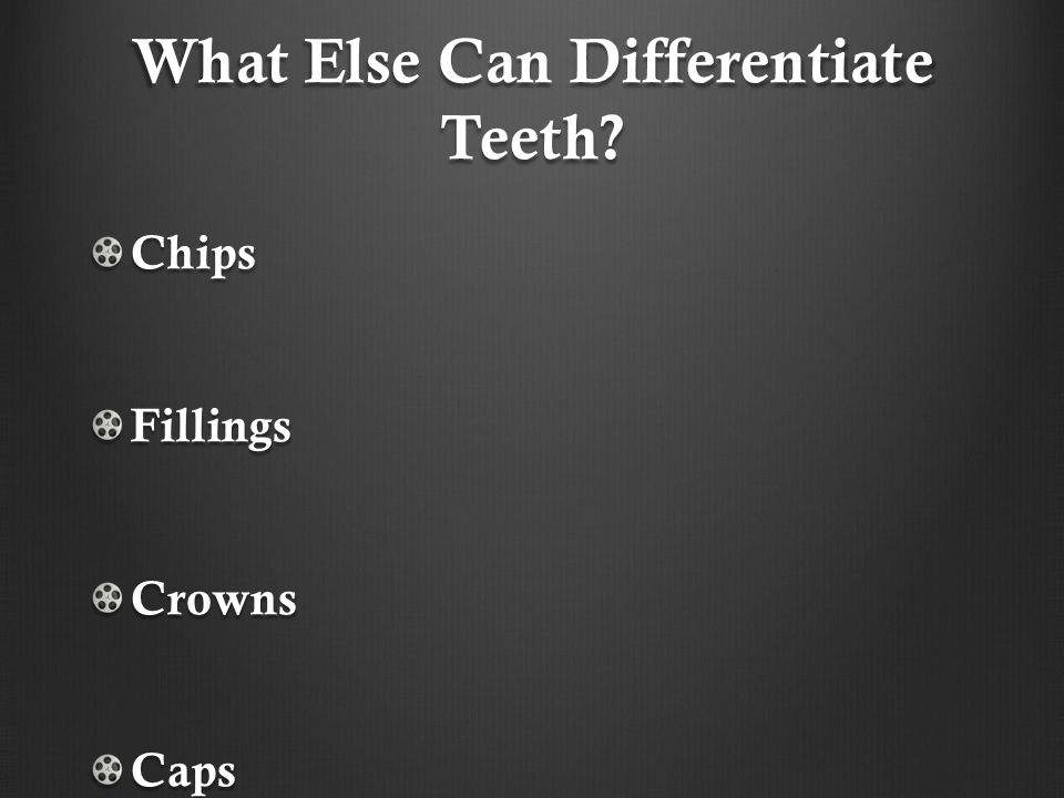 What Else Can Differentiate Teeth? ChipsFillingsCrownsCaps