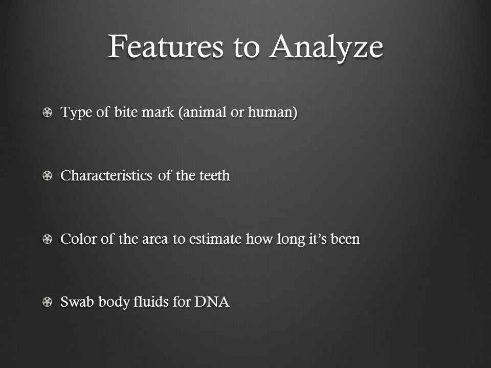 Features to Analyze Type of bite mark (animal or human) Characteristics of the teeth Color of the area to estimate how long it's been Swab body fluids